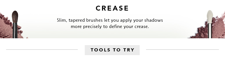 Crease: slim, tapered brushes let you apply your shadows more precisely to define your crease
