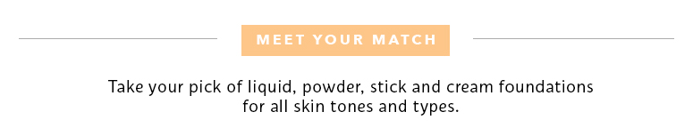 Meet Your Match: Take your pick of liquid, powder, stick and cream foundations for all skin tones and types.