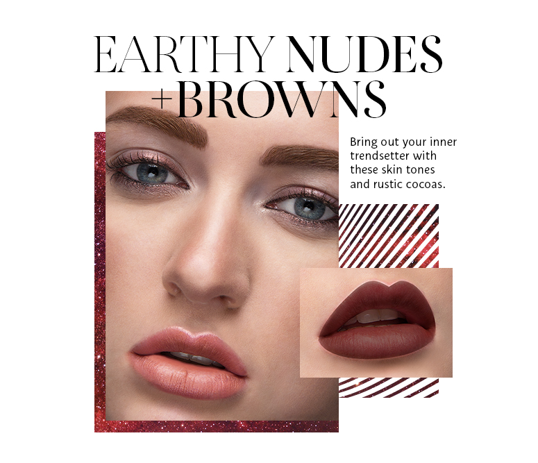 Earthy Nudes + Browns. Bring out your inner trendsetter with these skin tones and rustic cocoas.