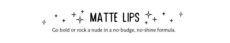 Matte Lips Go Bold or rock a nude in a no-budge, no-shine formula.