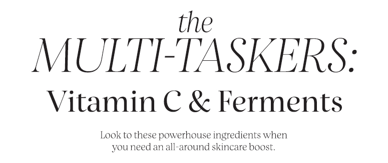 The multi-taskers: Vitamin C & Ferments. Look to these powerhouse ingredients when you need an all-around skincare boost
