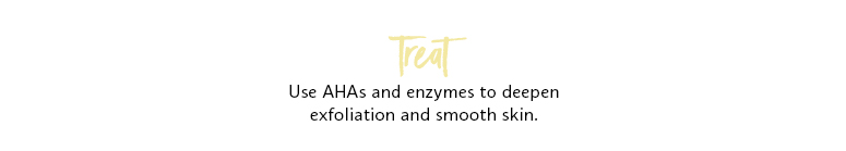 Treat: use AHAs and enzymes to deepen exfoliation and smooth skin